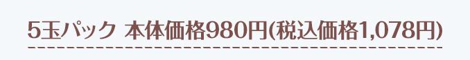 5玉パック 本体価格980円(税込価格1058円)