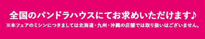 北海道・本州・四国のパンドラハウスにてお求めいただけます♪※本フェアのミシンにつきましては北海道の店舗では取り扱いはございません。