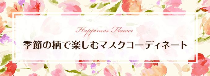 Happiness Flower 季節の柄で楽しむマスクコーディネート