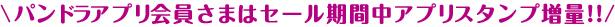 パンドラアプリ会員さまはセール期間中アプリスタンプ増量!!