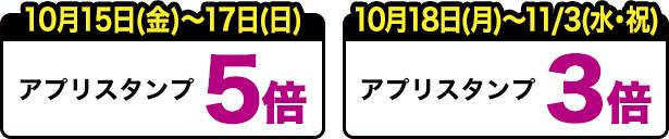 10月15日(金)~17日(日) アプリスタンプ5倍 10月18日(月)~11月3日(水・祝) アプリスタンプ3倍